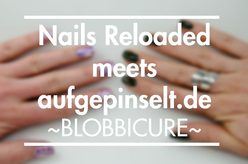 Nails Reloaded meets aufgepinselt.de: Blobbicure
